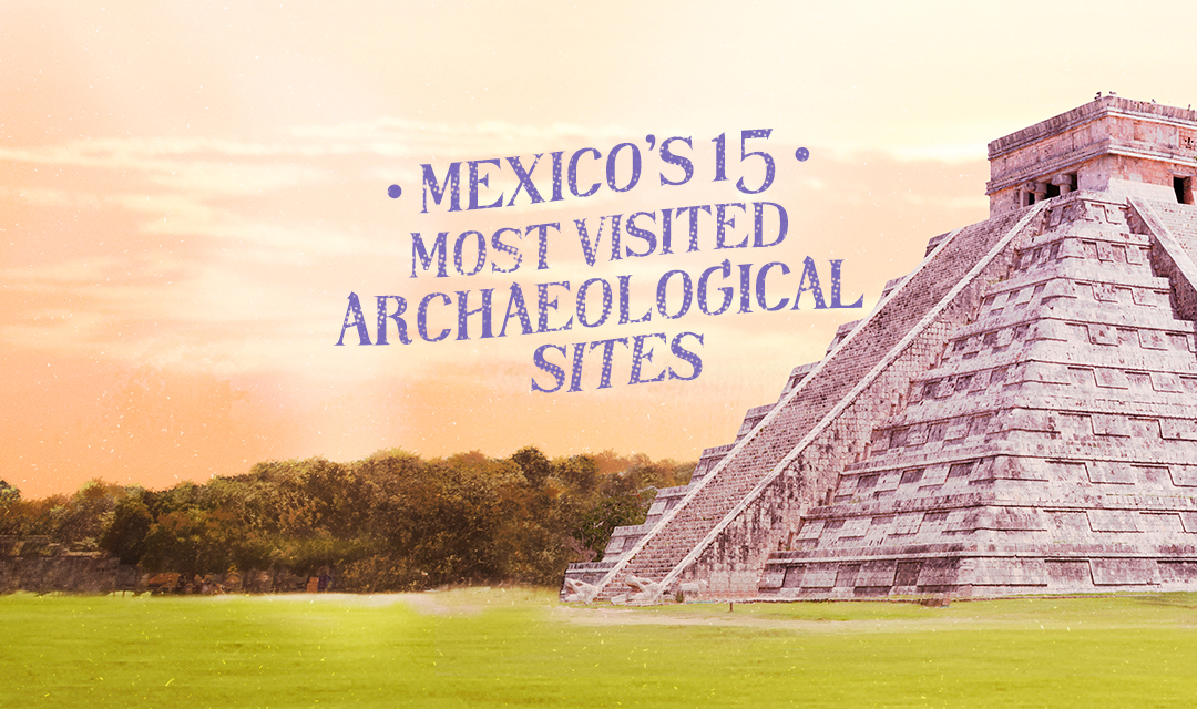 Mexico's 15 most visited archaeological sites